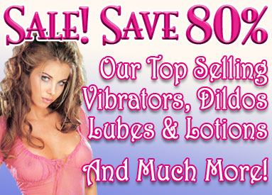 Sale! Save 80% on our top selling vibrators, dildos, lubes, lotions, and much more.
